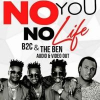 No You No Life - B2c ft The Ben