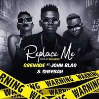 Replace Me - Sheebah, Grenade, John Blaq